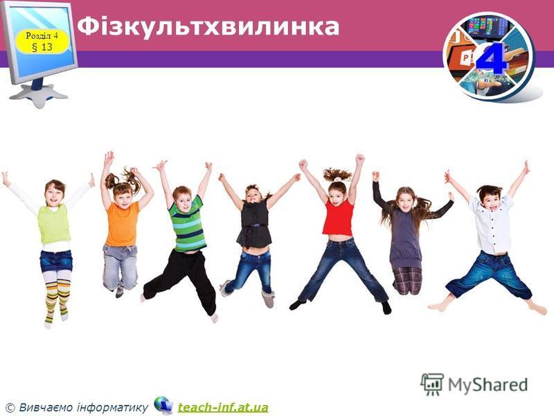 33 © Вивчаємо інформатику teach-inf.at.uateach-inf.at.ua Фізкультхвилинка Розділ 4 § 13