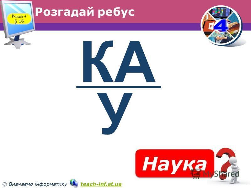 33 © Вивчаємо інформатику teach-inf.at.uateach-inf.at.ua Розгадай ребус Розділ 4 § 16 Наука КА У