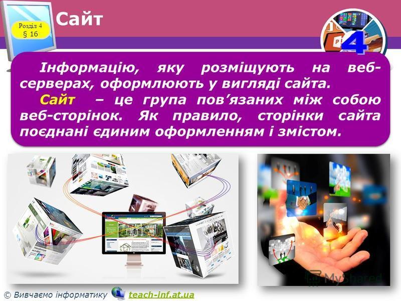 33 © Вивчаємо інформатику teach-inf.at.uateach-inf.at.ua Сайт Розділ 4 § 16 Інформацію, яку розміщують на веб серверах, оформлюють у вигляді сайта. Сайт – це група повязаних між собою веб-сторінок. Як правило, сторінки сайта поєднані єдиним оформлен
