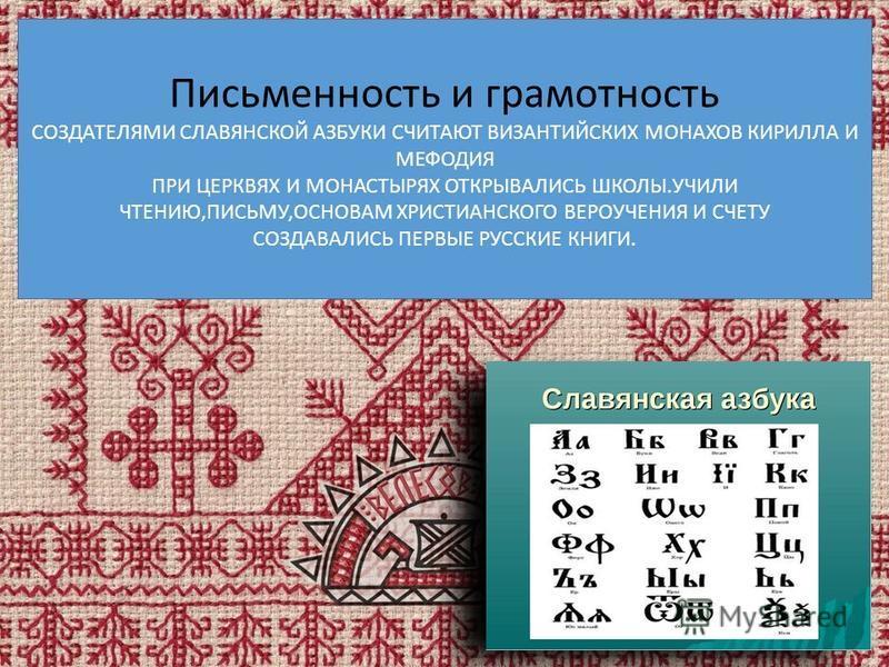 Письменность и грамотность СОЗДАТЕЛЯМИ СЛАВЯНСКОЙ АЗБУКИ СЧИТАЮТ ВИЗАНТИЙСКИХ МОНАХОВ КИРИЛЛА И МЕФОДИЯ ПРИ ЦЕРКВЯХ И МОНАСТЫРЯХ ОТКРЫВАЛИСЬ ШКОЛЫ.УЧИЛИ ЧТЕНИЮ,ПИСЬМУ,ОСНОВАМ ХРИСТИАНСКОГО ВЕРОУЧЕНИЯ И СЧЕТУ СОЗДАВАЛИСЬ ПЕРВЫЕ РУССКИЕ КНИГИ.