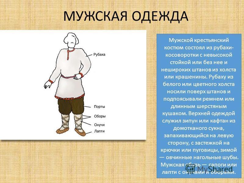 МУЖСКАЯ ОДЕЖДА Мужской крестьянский костюм состоял из рубахи- косоворотки с невысокой стойкой или без нее и нешироких штанов из холста или крашенины. Рубаху из белого или цветного холста носили поверх штанов и подпоясывали ремнем или длинным шерстяны