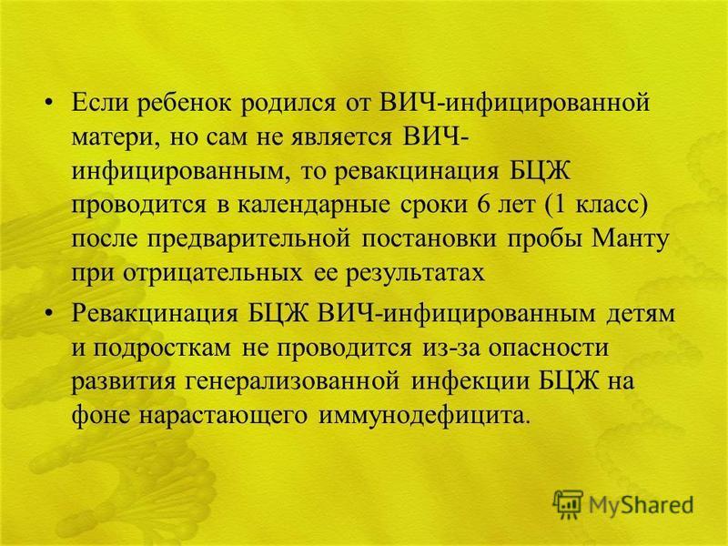 Если ребенок родился от ВИЧ-инфицированной матери, но сам не является ВИЧ- инфицированным, то ревакцинация БЦЖ проводится в календарные сроки 6 лет (1 класс) после предварительной постановки пробы Манту при отрицательных ее результатах Ревакцинация Б