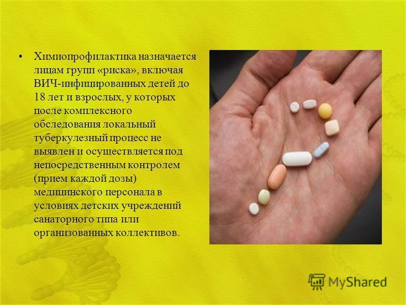 Химиопрофилактика назначается лицам групп «риска», включая ВИЧ-инфицированных детей до 18 лет и взрослых, у которых после комплексного обследования локальный туберкулезный процесс не выявлен и осуществляется под непосредственным контролем (прием кажд