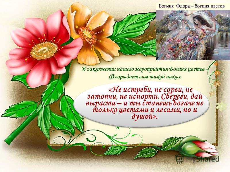 В заключении нашего мероприятия Богиня цветов – Флора дает вам такой наказ: «Не истреби, не сорви, не затопчи, не испорти. Сбереги, дай вырасти – и ты станешь богаче не только цветами и лесами, но и душой».