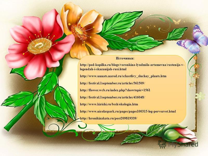 http://ped-kopilka.ru/blogs/voronkina-lyudmila-artemevna/rastenija-v- legendah-i-skazanijah-rusi.html http://www.unnats.narod.ru/schastlivy_sluchay_plants.htm http://festival.1september.ru/articles/561509/ http://flower.wcb.ru/index.php?showtopic=156