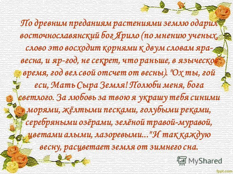 По древним преданиям растениями землю одарил восточнославянский бог Ярило (по мнению ученых, слово это восходит корнями к двум словам яра- весна, и яр-год, не секрет, что раньше, в языческое время, год вел свой отсчет от весны).