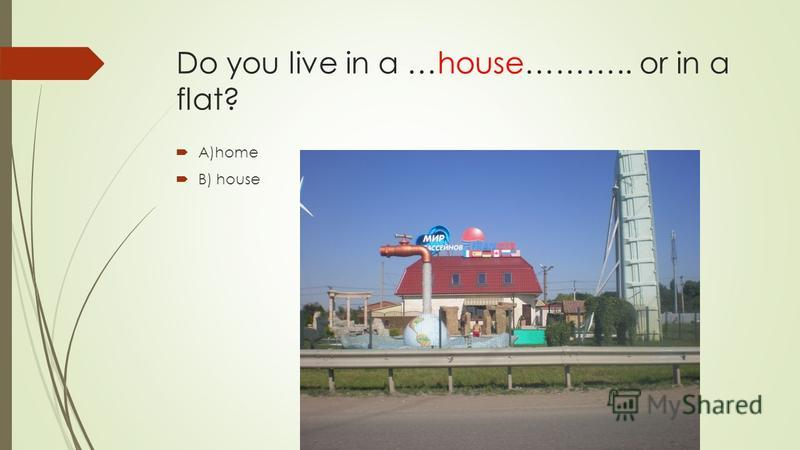 Do you live in a …house……….. or in a flat? A)home B) house