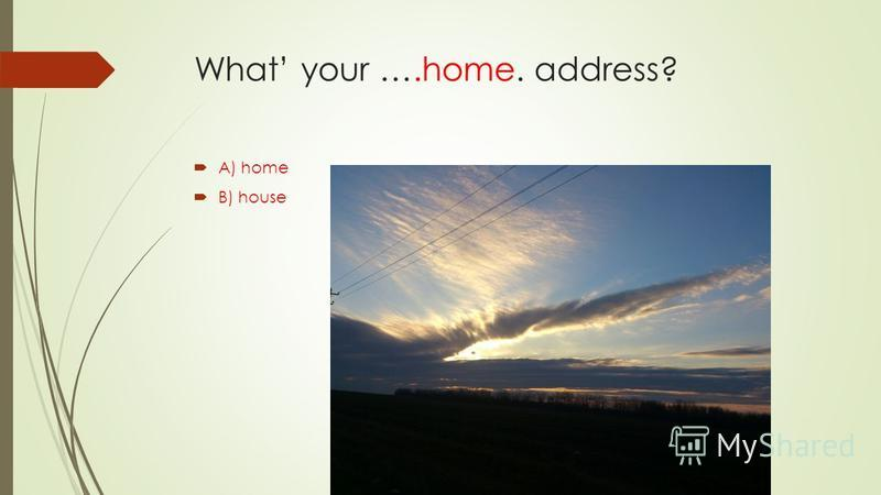 What your ….home. address? A) home B) house