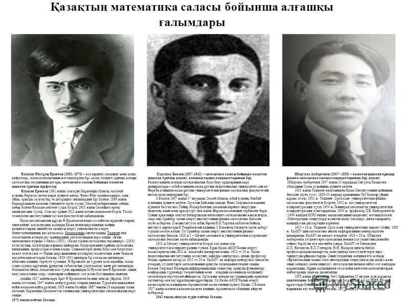 Қазақтың математика саласы бойынша алғашқы ғалымдары Әлімхан Әбеуұлы Ермеков (1891- 1970) – аса көрнекті мемлекет және қоғам қайраткері, Алаш қозғалысының жетекшілерінің бірі, қазақ тіліндегі тұңғыш жоғары математика оқулығының авторы, математика сал