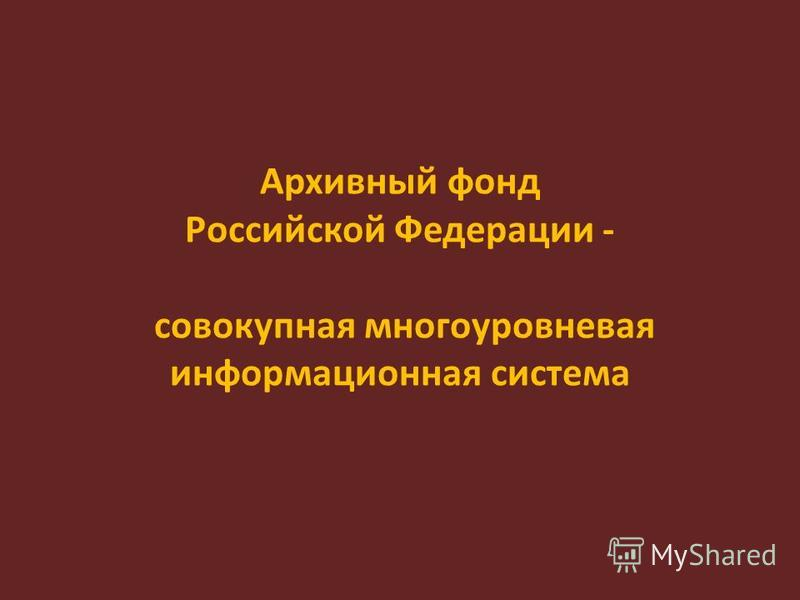 Архивный фонд Российской Федерации - совокупная многоуровневая информационная система