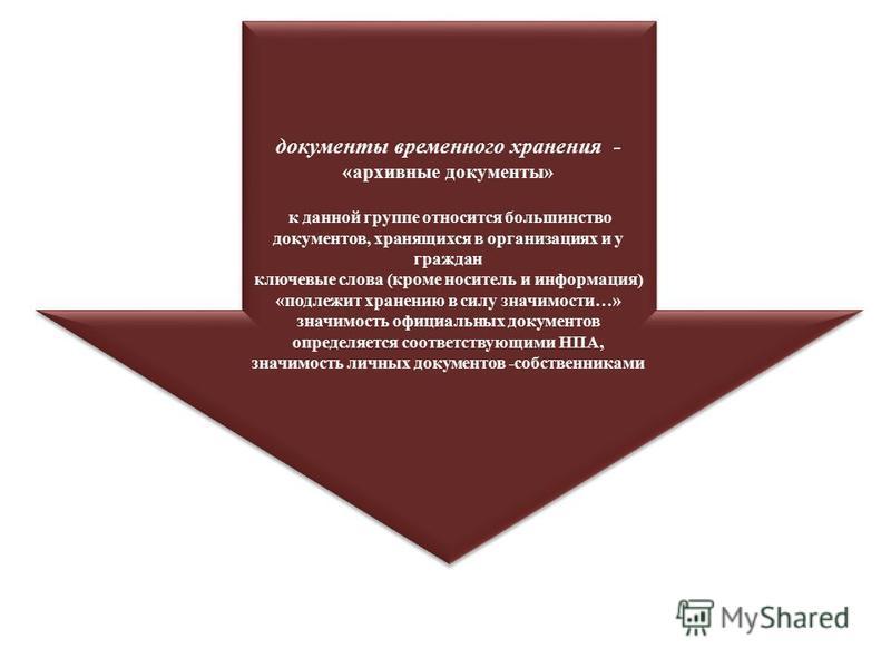 документы временного хранения - «архивные документы» к данной группе относится большинство документов, хранящихся в организациях и у граждан ключевые слова (кроме носитель и информация) «подлежит хранению в силу значимости…» значимость официальных до