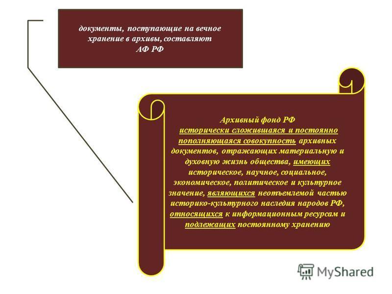 документы, поступающие на вечное хранение в архивы, составляют АФ РФ Архивный фонд РФ исторически сложившаяся и постоянно пополняющаяся совокупность архивных документов, отражающих материальную и духовную жизнь общества, имеющих историческое, научное