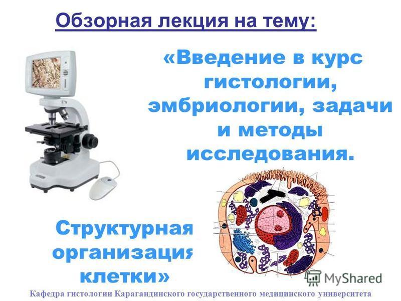 Обзорная лекция на тему: «Введение в курс гистологии, эмбриологии, задачи и методы исследования. Кафедра гистологии Карагандинского государственного медицинского университета Структурная организация клетки»