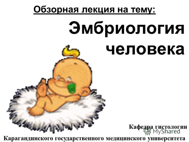 Эмбриология человека Обзорная лекция на тему: Кафедра гистологии Карагандинского государственного медицинского университета
