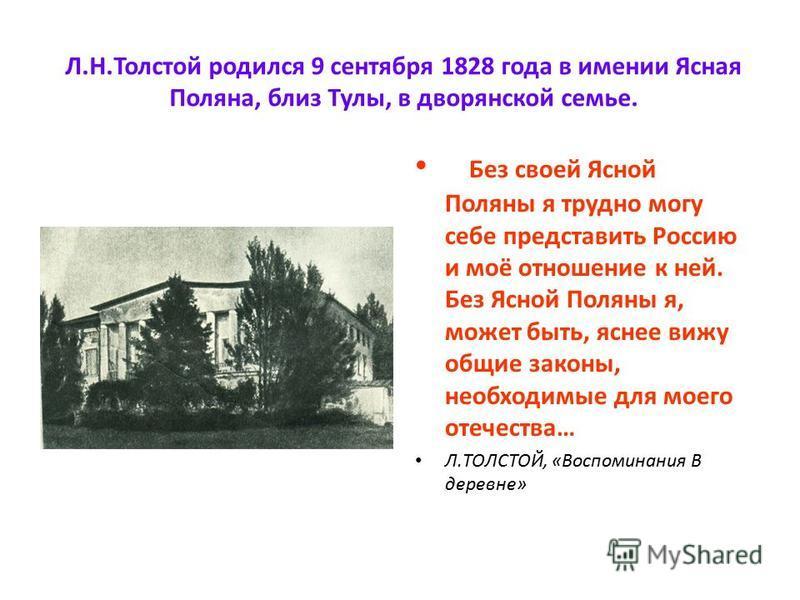 Л.Н.Толстой родился 9 сентября 1828 года в имении Ясная Поляна, близ Тулы, в дворянской семье. Без своей Ясной Поляны я трудно могу себе представить Россию и моё отношение к ней. Без Ясной Поляны я, может быть, яснее вижу общие законы, необходимые дл