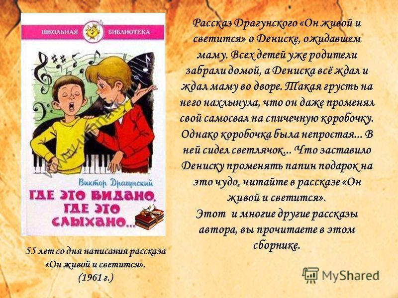 Рассказ Драгунского «Он живой и светится» о Дениске, ожидавшем маму. Всех детей уже родители забрали домой, а Дениска всё ждал и ждал маму во дворе. Такая грусть на него нахлынула, что он даже променял свой самосвал на спичечную коробочку. Однако кор