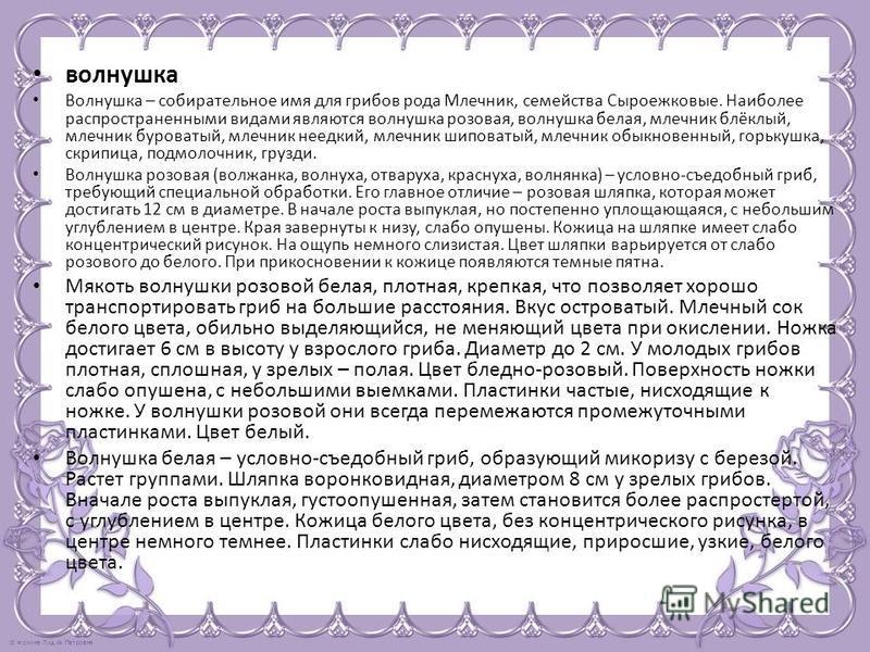 волнушка Волнушка – собирательное имя для грибов рода Млечник, семейства Сыроежковые. Наиболее распространенными видами являются волнушка розовая, волнушка белая, млечник блёклый, млечник буроватый, млечник не едкий, млечник шиповатый, млечник обыкно