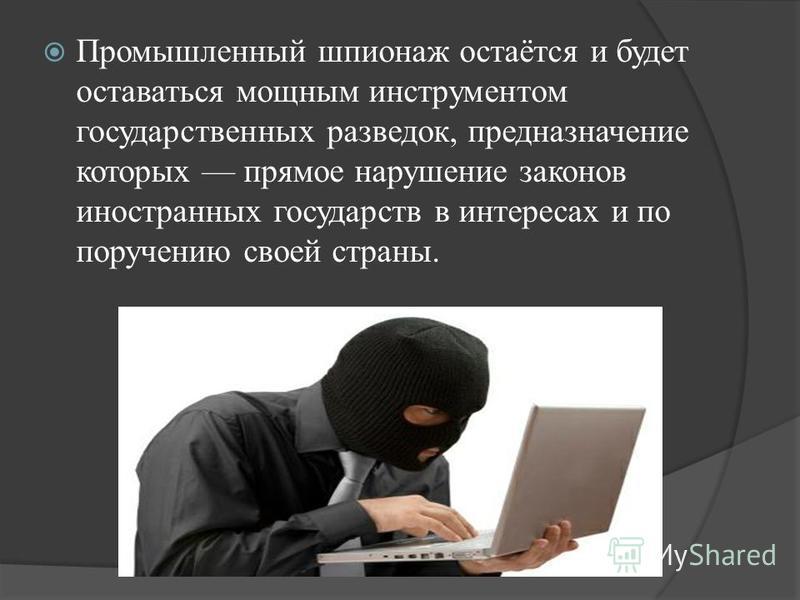 Промышленный шпионаж остаётся и будет оставаться мощным инструментом государственных разведок, предназначение которых прямое нарушение законов иностранных государств в интересах и по поручению своей страны.