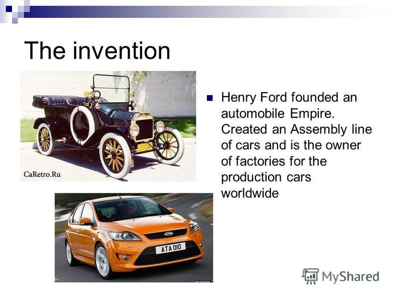 The invention Henry Ford founded an automobile Empire. Created an Assembly line of cars and is the owner of factories for the production cars worldwide