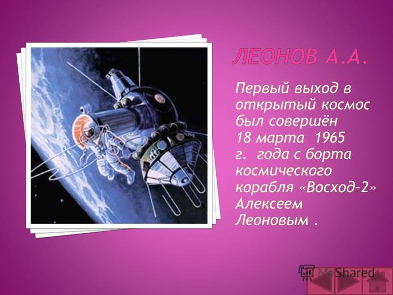 Первый выход в открытый космос был совершён 18 марта 1965 г. года с борта космического корабля «Восход–2» Алексеем Леоновым.