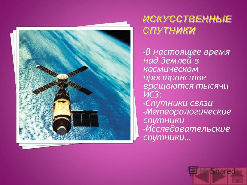В настоящее время над Землей в космическом пространстве вращаются тысячи ИСЗ: Спутники связи Метеорологические спутники Исследовательские спутники…