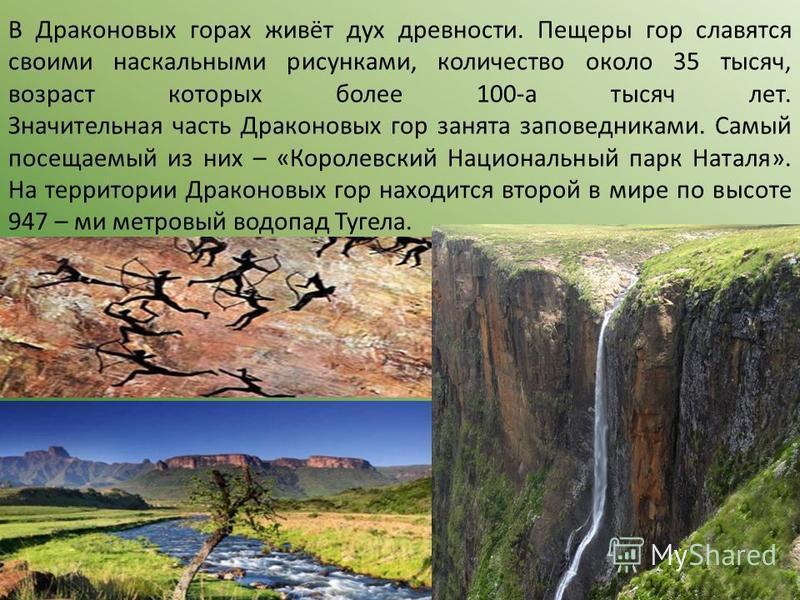 В Драконовых горах живёт дух древности. Пещеры гор славятся своими наскальными рисунками, количество около 35 тысяч, возраст которых более 100-а тысяч лет. Значительная часть Драконовых гор занята заповедниками. Самый посещаемый из них – «Королевский