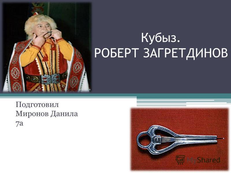 Кубыз. РОБЕРТ ЗАГРЕТДИНОВ Подготовил Миронов Данила 7 а