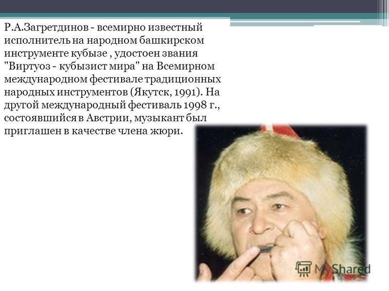Р.А.Загретдинов - всемирно известный исполнитель на народном башкирском инструменте кубызе, удостоен звания
