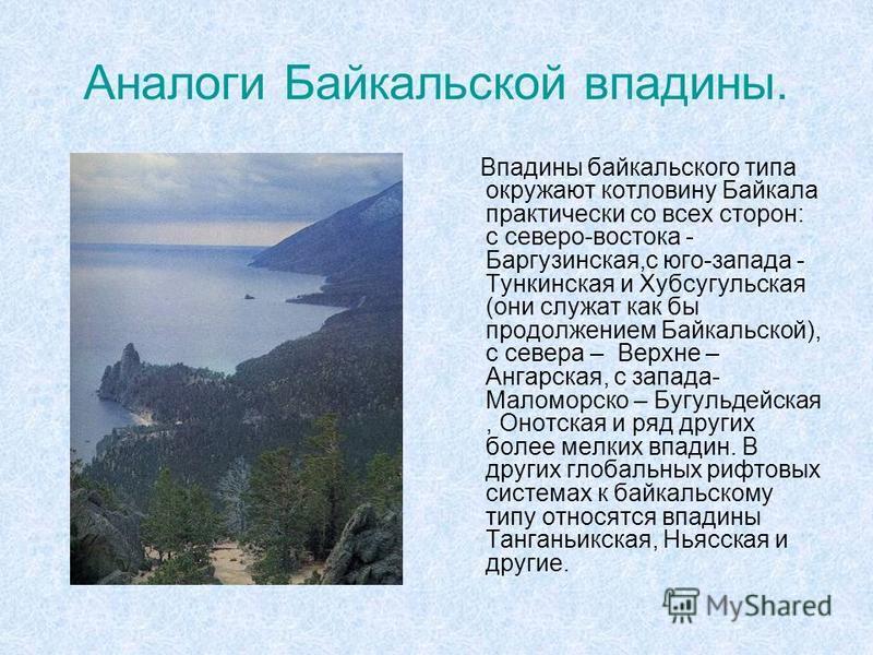 Аналоги Байкальской впадины. Впадины байкальского типа окружают котловину Байкала практически со всех сторон: с северо-востока - Баргузинская,с юго-запада - Тункинская и Хубсугульская (они служат как бы продолжением Байкальской), с севера – Верхне –