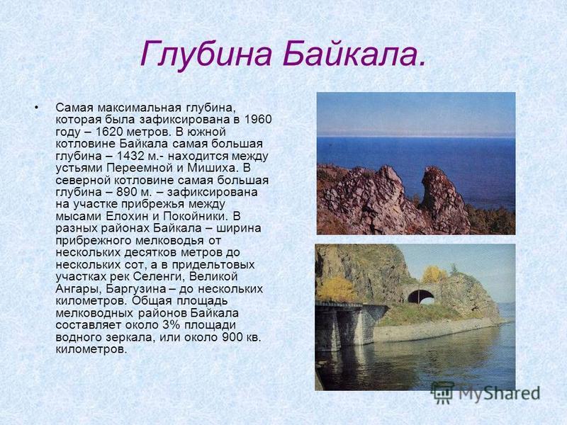Глубина Байкала. Самая максимальная глубина, которая была зафиксирована в 1960 году – 1620 метров. В южной котловине Байкала самая большая глубина – 1432 м.- находится между устьями Переемной и Мишиха. В северной котловине самая большая глубина – 890