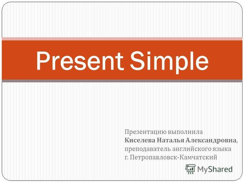 Презентацию выполнила Киселева Наталья Александровна, преподаватель английского языка г. Петропавловск - Камчатский Present Simple