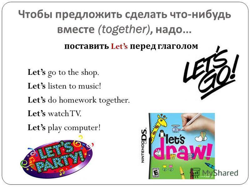 Чтобы предложить сделать что - нибудь вместе (together), надо … поставить Lets перед глаголом Lets go to the shop. Lets listen to music! Lets do homework together. Lets watch TV. Lets play computer!