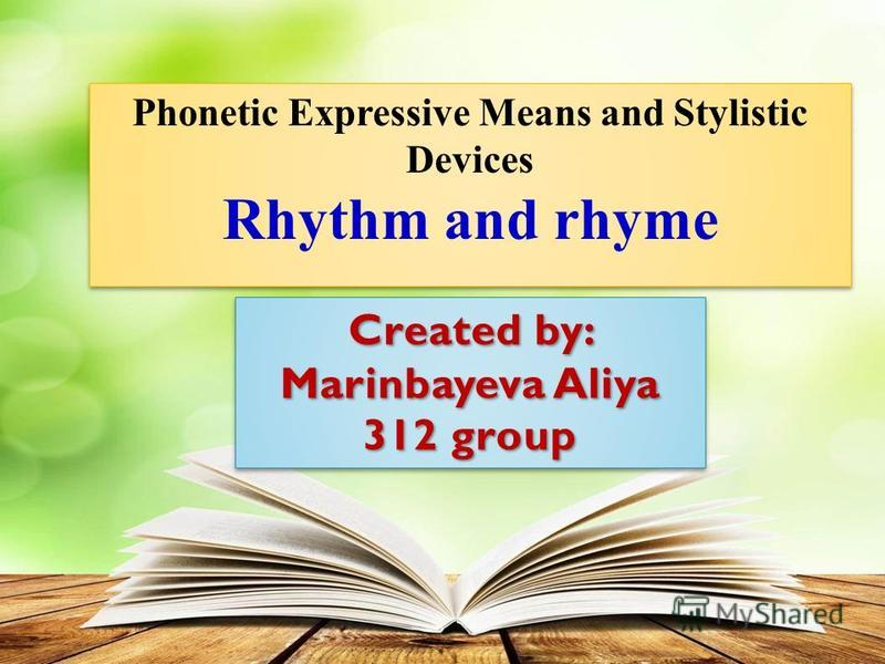 Created by: Marinbayeva Aliya 312 group Created by: Marinbayeva Aliya 312 group Phonetic Expressive Means and Stylistic Devices Rhythm and rhyme Phonetic Expressive Means and Stylistic Devices Rhythm and rhyme