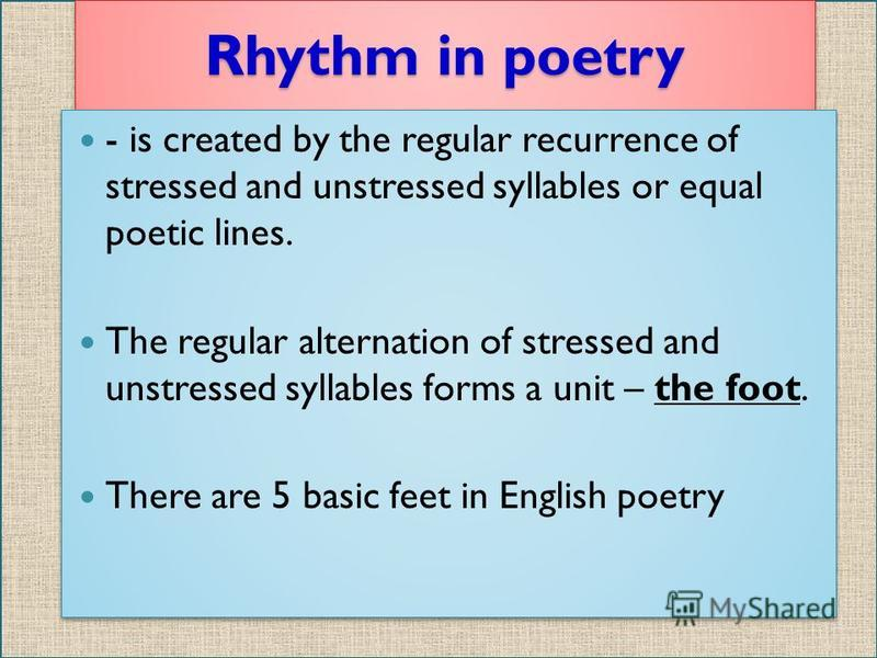 Rhythm in poetry - is created by the regular recurrence of stressed and unstressed syllables or equal poetic lines. The regular alternation of stressed and unstressed syllables forms a unit – the foot. There are 5 basic feet in English poetry - is cr