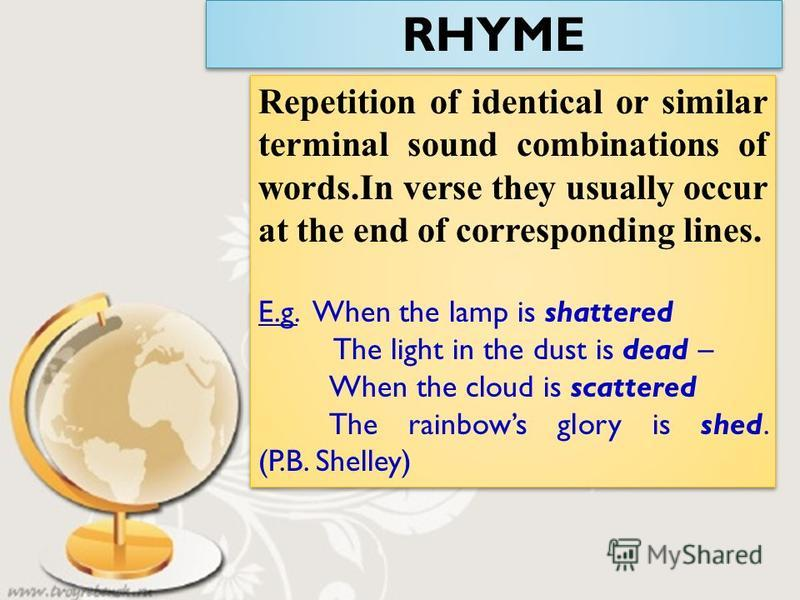 RHYME Repetition of identical or similar terminal sound combinations of words.In verse they usually occur at the end of corresponding lines. E.g. When the lamp is shattered The light in the dust is dead – When the cloud is scattered The rainbows glor