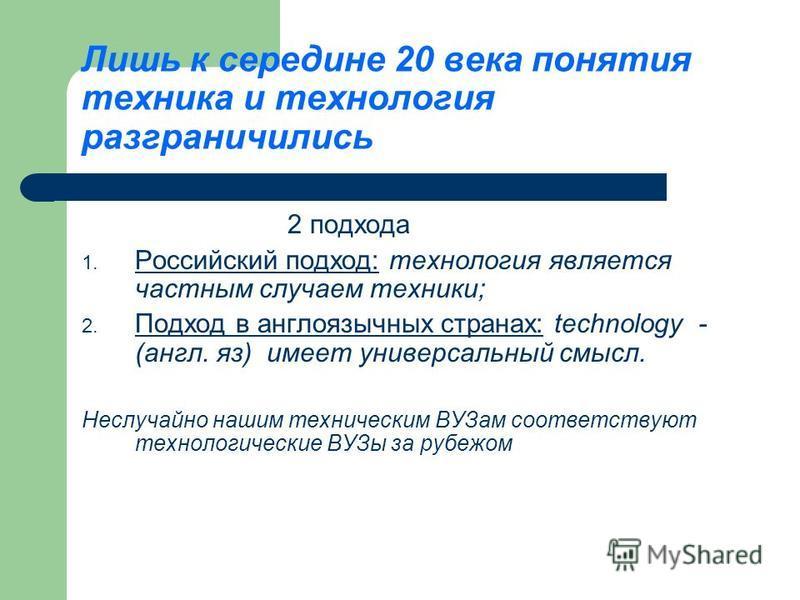 Лишь к середине 20 века понятия техника и технология разграничились 2 подхода 1. Российский подход: технология является частным случаем техники; 2. Подход в англоязычных странах: technology - (англ. яз) имеет универсальный смысл. Неслучайно нашим тех