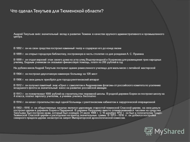 Что сделал Текутьев для Тюменской области? Андрей Текутьев внёс значительный вклад в развитие Тюмени в качестве крупного административного и промышленного центра. В 1892 г. он на свои средства построил каменный театр и содержал его до конца жизни В 1