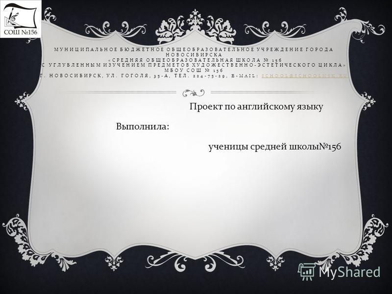МУНИЦИПАЛЬНОЕ БЮДЖЕТНОЕ ОБЩЕОБРАЗОВАТЕЛЬНОЕ УЧРЕЖДЕНИЕ ГОРОДА НОВОСИБИРСКА « СРЕДНЯЯ ОБЩЕОБРАЗОВАТЕЛЬНАЯ ШКОЛА 156 С УГЛУБЛЕННЫМ ИЗУЧЕНИЕМ ПРЕДМЕТОВ ХУДОЖЕСТВЕННО - ЭСТЕТИЧЕСКОГО ЦИКЛА » МБОУ СОШ 156 Г. НОВОСИБИРСК, УЛ. ГОГОЛЯ, 35- А, ТЕЛ. 224-75-29,