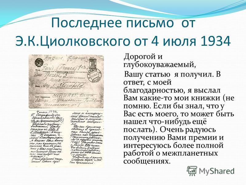 Последнее письмо от Э.К.Циолковского от 4 июля 1934 Дорогой и глубокоуважаемый, Вашу статью я получил. В ответ, с моей благодарностью, я выслал Вам какие-то мои книжки (не помню. Если бы знал, что у Вас есть моего, то может быть нашел что-нибудь ещё