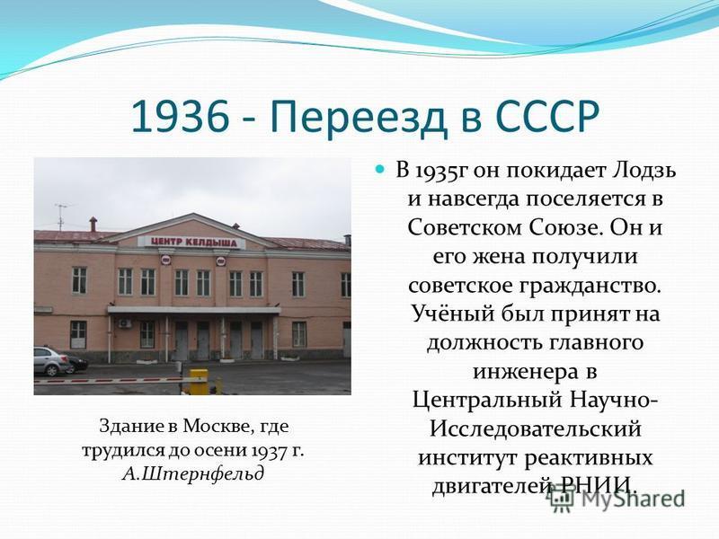 1936 - Переезд в СССР В 1935 г он покидает Лодзь и навсегда поселяется в Советском Союзе. Он и его жена получили советское гражданство. Учёный был принят на должность главного инженера в Центральный Научно- Исследовательский институт реактивных двига