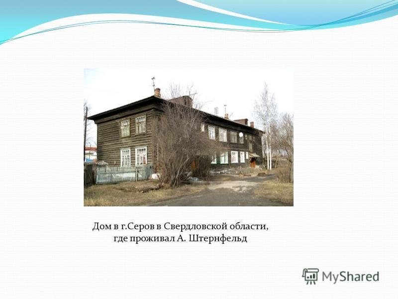 Дом в г.Серов в Свердловской области, где проживал А. Штернфельд