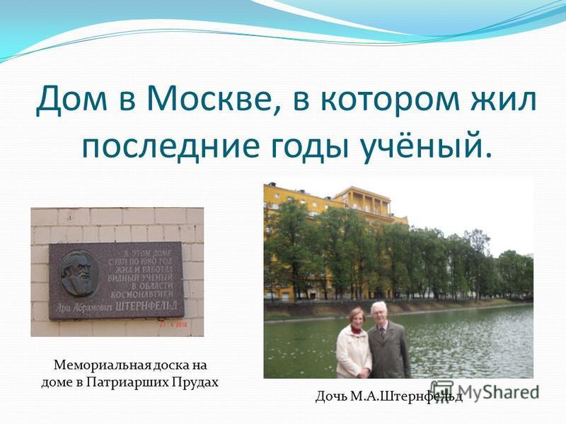 Дом в Москве, в котором жил последние годы учёный. Дочь М.А.Штернфельд Мемориальная доска на доме в Патриарших Прудах
