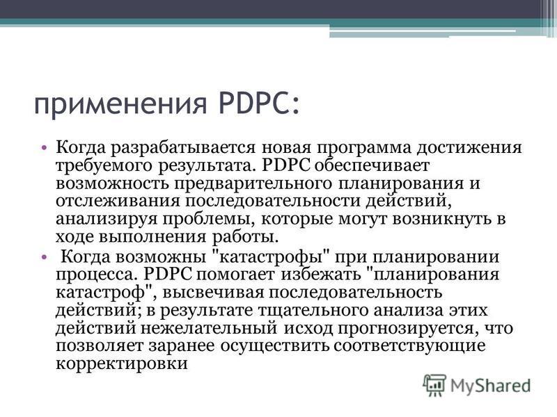 применения PDPC: Когда разрабатывается новая программа достижения требуемого результата. PDPC обеспечивает возможность предварительного планирования и отслеживания последовательности действий, анализируя проблемы, которые могут возникнуть в ходе выпо