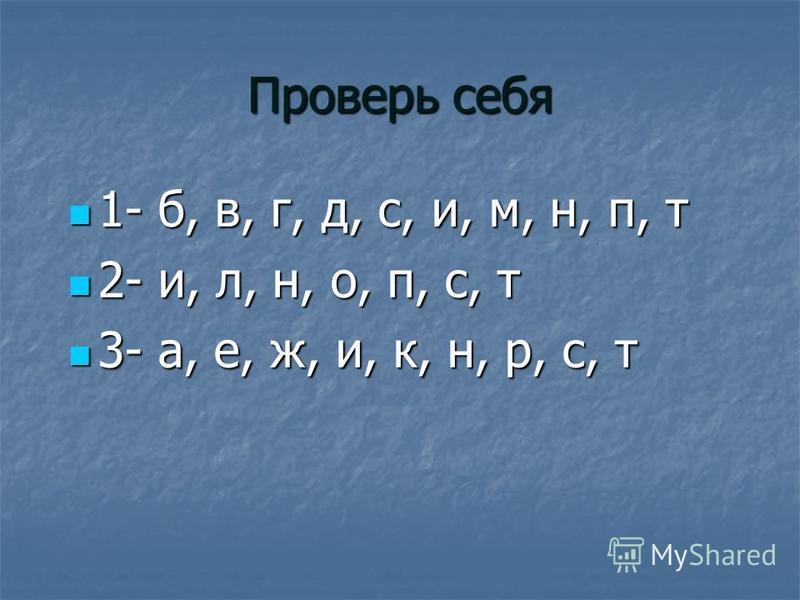 Проверь себя 1- б, в, г, д, с, и, м, н, п, т 1- б, в, г, д, с, и, м, н, п, т 2- и, л, н, о, п, с, т 2- и, л, н, о, п, с, т 3- а, е, ж, и, к, н, р, с, т 3- а, е, ж, и, к, н, р, с, т