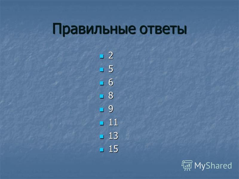 Правильные ответы 2 5 6 8 9 11 11 13 13 15 15