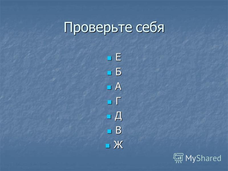 Проверьте себя Е Б А Г Д В Ж
