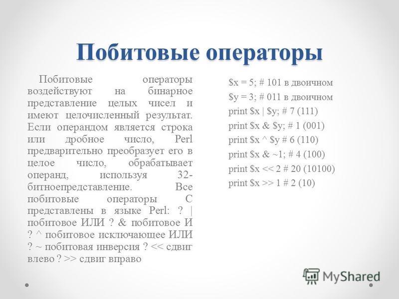 Побитовые операторы Побитовые операторы воздействуют на бинарное представление целых чисел и имеют целочисленный результат. Если операндом является строка или дробное число, Perl предварительно преобразует его в целое число, обрабатывает операнд, исп
