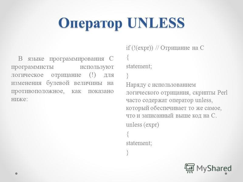 Оператор UNLESS if (!(expr)) // Отрицание на С { statement; } Наряду с использованием логического отрицания, скрипты Perl часто содержат оператор unless, который обеспечивает то же самое, что и записанный выше код на С. unless (expr) { statement; } В