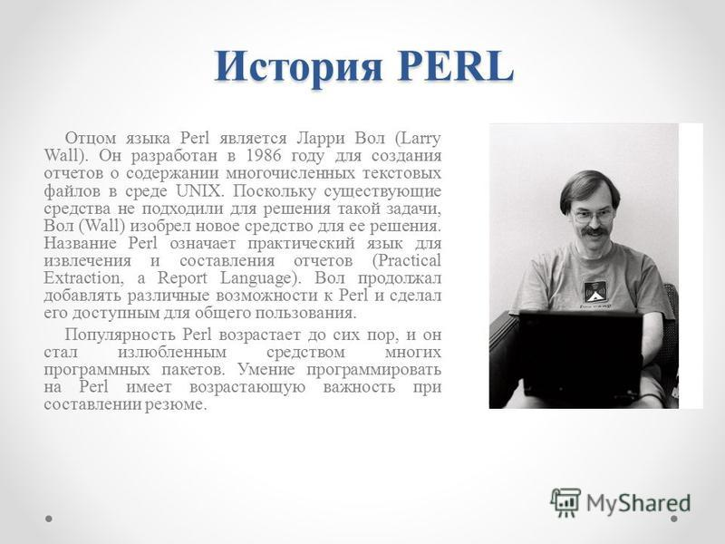 История PERL Отцом языка Perl является Ларри Вол (Larry Wall). Он разработан в 1986 году для создания отчетов о содержании многочисленных текстовых файлов в среде UNIX. Поскольку существующие средства не подходили для решения такой задачи, Вол (Wall)