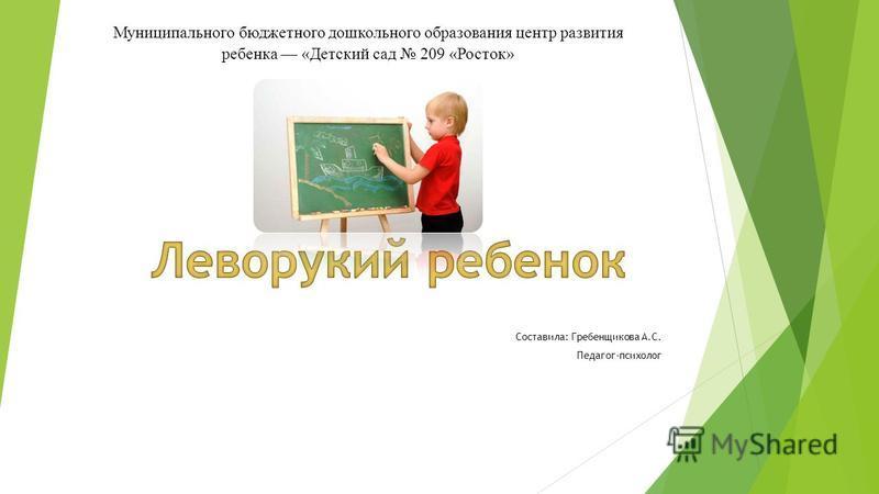 Составила: Гребенщикова А.С. Педагог-психолог Муниципального бюджетного дошкольного образования центр развития ребенка «Детский сад 209 «Росток»
